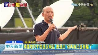 20190707中天新聞 批民進黨搞鬥爭殺紅了眼 韓籲選民「下架民進黨」