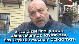 Arıza dizisi final yapan Ahmet Mümtaz Taylan'dan flaş 'Leyla ile Mecnun' açıklaması