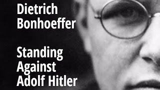 Dietrich Bonhoeffer - Standing Against Adolf Hitler
