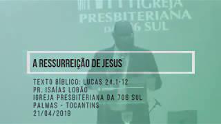 A Ressurreição de Jesus - Pr. Isaías Lobão - 21/04/2019