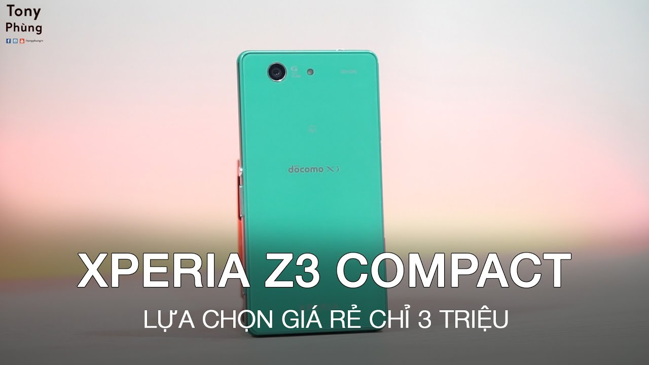 [Smartphone] Sony Xperia Z3 Compact giá rẻ chỉ 3 triệu, các bạn sẽ có gì ở năm 2017 – Tony Phùng