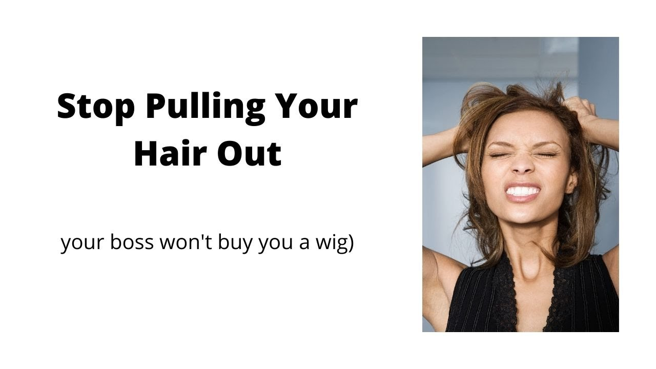 Stop Pulling Your Hair Out (your boss won't buy you a wig)