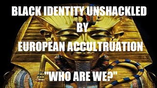 BLACK IDENTITY UNSHACKLED BY EUROPEAN ACCULTURATION: WHO ARE WE?
