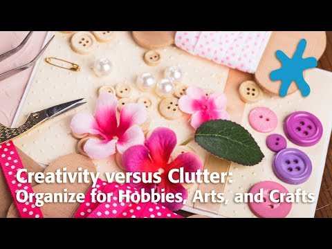 Creativity versus Clutter: Organize for Hobbies, Arts, and C