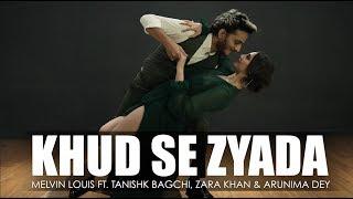 Khud Se Zyada | Melvin Louis Ft. Tanishk Bagchi, Zara Khan & Arunima Dey