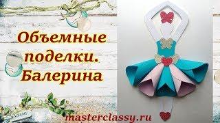 Поделки для девочки. 3D Объемная поделка из бумаги «Балерина». Пошаговый мастер-класс и видео урок