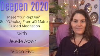Meet Your Reptilian Self/Unplug From The 4D Matrix: Video Five Deepen 2020 | Jelelle Awen