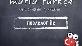 Счастливый турецкий. 18 урок. Послелог ile