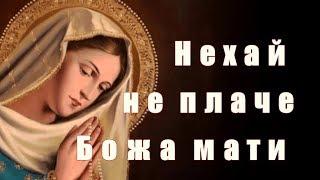 Нехай не плаче Божа мати