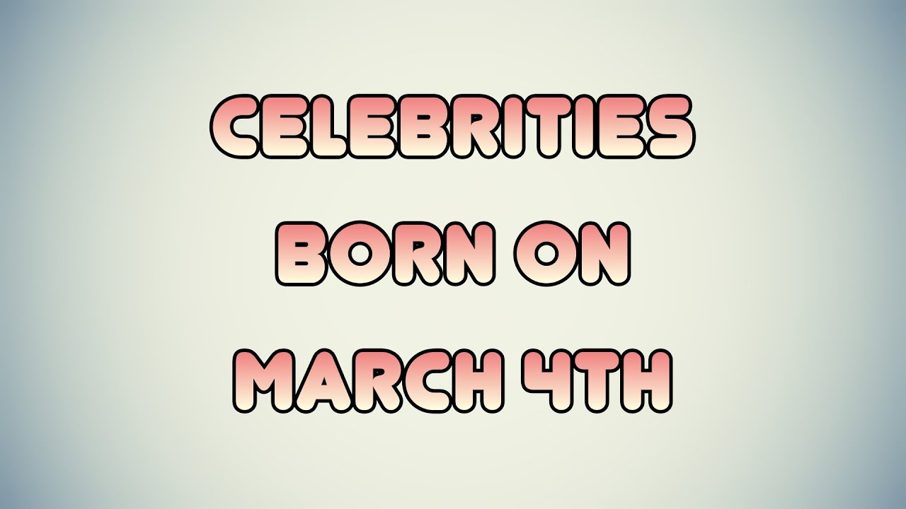 March 4 Famous Birthdays You Wish You Had Known