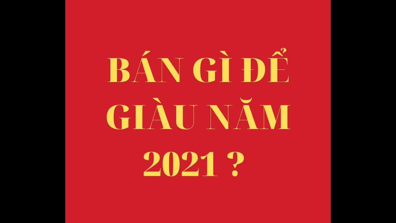 ✅KINH DOANH GÌ ĐỂU GIÀU NĂM 2021 ? NĂM 2021 BÁN SẢN PHẨM GÌ ?