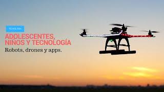 Los niños y adolescentes en la tecnología: Drones, robots, juegos y aplicaciones