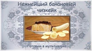 Нежнейший банановый чизкейк. Готовим в мультиварке