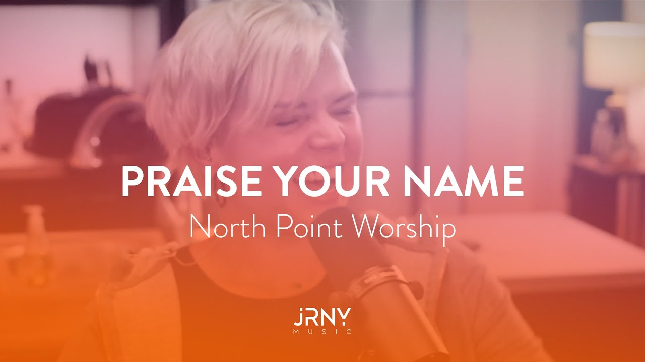 Praise Your Name North Point Worship Youtube