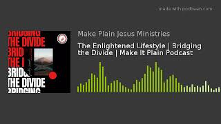 The Enlightened Lifestyle | Bridging the Divide | Make It Plain Podcast
