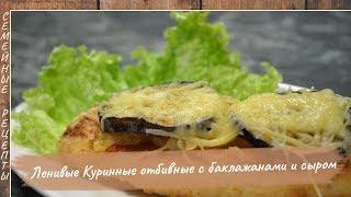 Вкуснятина, да и только! Ленивые КУРИНЫЕ ОТБИВНЫЕ с баклажанами и сыром [Семейные рецепты]