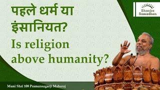 पहले धर्म या इंसानियत? Is religion above humanity?