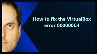 How to fix the VirtualBox error 000000C4