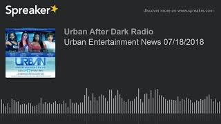Urban Entertainment News 07/18/2018