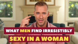 What Men Find Irresistibly Sexy in a Woman | Dating Advice for Women by Mat Boggs