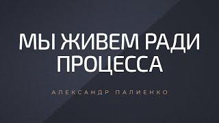 Мы живем ради процесса. Александр Палиенко.
