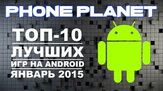 ТОП-10 ЛУЧШИХ ИГР НА ANDROID 2015 ЯНВАРЬ/TOP-10 BEST ANDROID GAMES 2015 PHONE PLANET