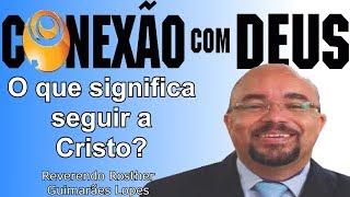 O QUE SIGNIFICA SEGUIR A CRISTO (Rev Rosther Guimarães Lopes) | CONEXÃO COM DEUS