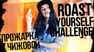 Roast Yourself Challenge! Прожарка Чижовой. Прожарка себя