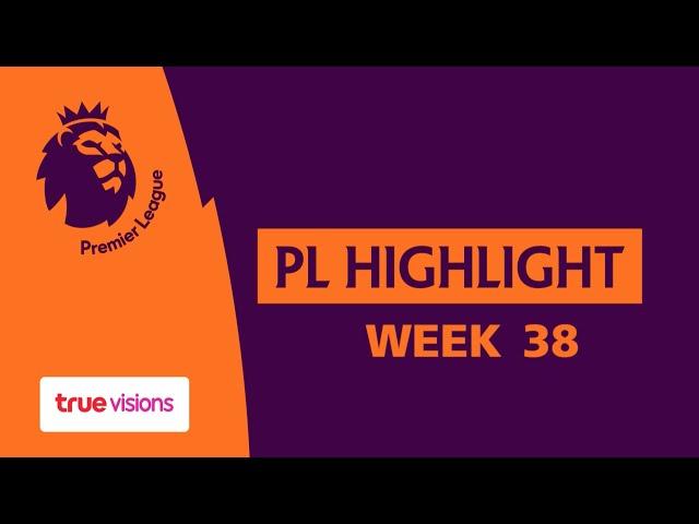 Premier league Highlight MatchDay 38 : รวมทุกประตูของการแข่งขันพรีเมียร์ลีก