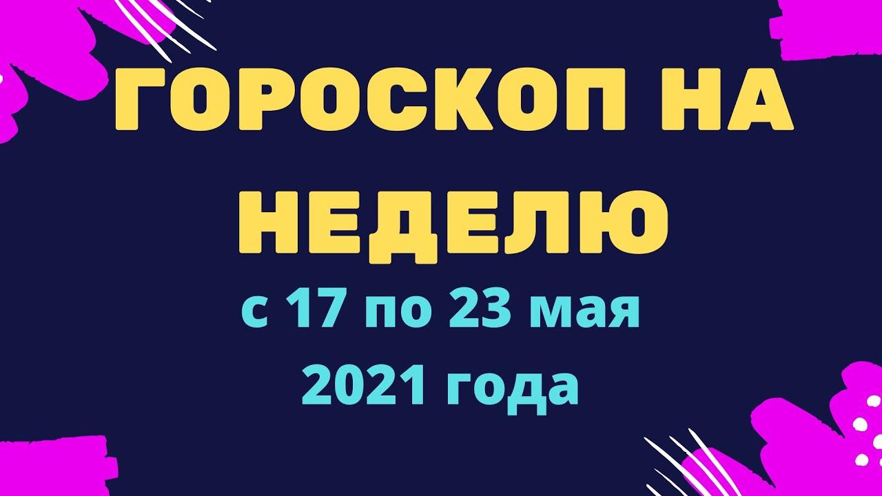 Гороскоп на неделю с 17 по 23 мая 2021 года