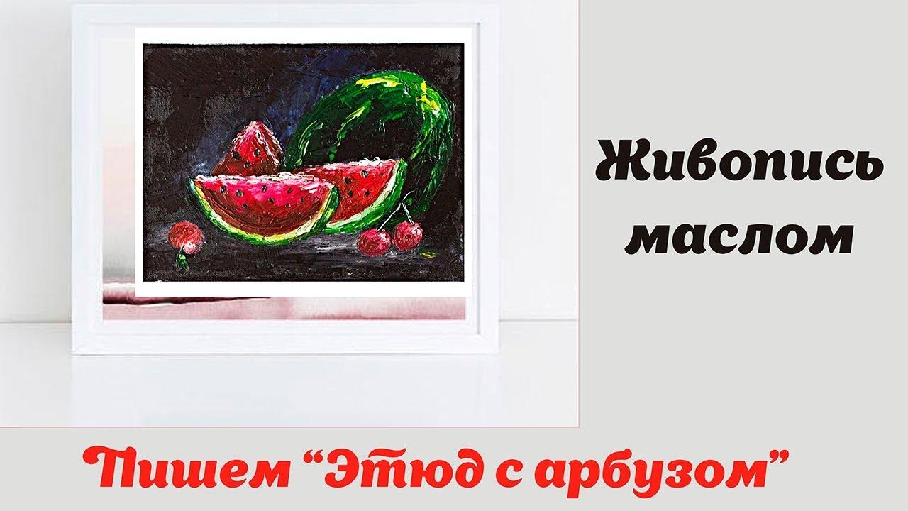 Живопись маслом - Этюд с арбузом - YouTube