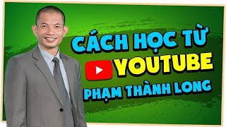 Cách học từ Kênh youtube Phạm Thành Long