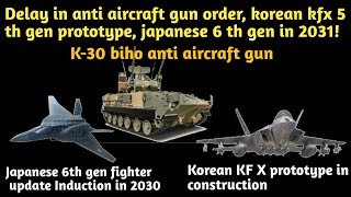 K-30 air defence system delay, korean kfx 5 th gen prototype, japanese 6 th gen jet in 2031
