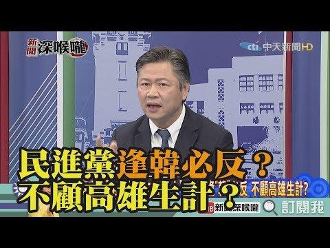《新聞深喉嚨》精彩片段 民進黨逢韓必反?不顧高雄生計?