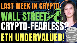 Last Week in Crypto - Wall Street Becomes Crypto-Fearless (Ethereum Undervalued!)