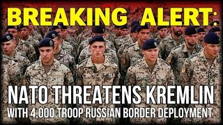 BREAKING: NATO THREATENS KREMLIN WITH ACTIVE 4,000 TROOP RUSSIAN BORDER DEPLOYMENT