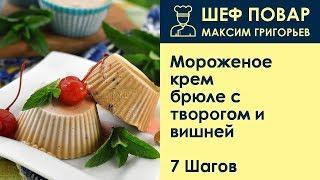 Мороженое крем-брюле с творогом и вишней . Рецепт от шеф повара Максима Григорьева