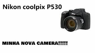 Minha nova câmera Nikon P530 review   Na hora da ediço