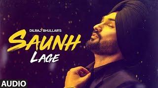 Saunh Lage: Dilraj Bhullar | Full Audio Song | Sukh Brar | Happy Raikoti | Latest Punjabi Songs 2018