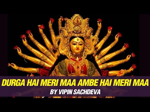 Durga Hai Meri Maa Ambe Hai Meri Maa by Vipin Sachdeva | Mata Ke Bhajans