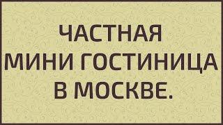 Частная мини гостиница в Москве(, 2015-04-23T13:45:11.000Z)