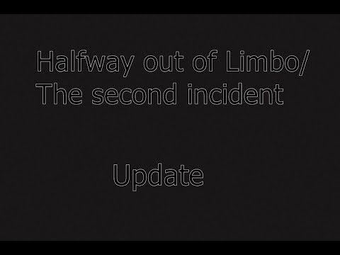 Halfway out of Limbo/ The second incident- Update