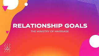 Relationship Goals - Week 2 The Ministry of Marriage