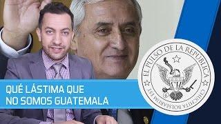 QUÉ LÁSTIMA QUE NO SOMOS GUATEMALA - EL PULSO DE LA REPÚBLICA