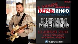 В эфире КерчьИНФО Кирилл МАЗИЛОВ