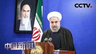 [中国新闻] 美国施压升级 伊朗誓言反制 美强化对伊朗核活动限制   CCTV中文国际