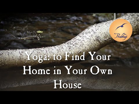Yoga: to find your home in your own house -- by Prabhuji