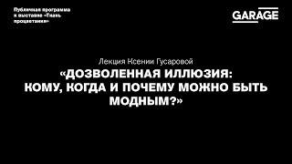 Лекция Ксении Гусаровой «Дозволенная иллюзия: кому, когда и почему можно быть модным?»