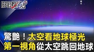 驚艷!太空看地球極光! 第一視角跟著從太空跳回地球讓你看到暈! 關鍵時刻 20170726-6 黃創夏 傅鶴齡 朱學恒