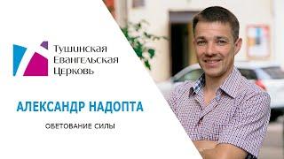 Обетование силы. Александр Надопта. Проповедь от 19 августа 2018